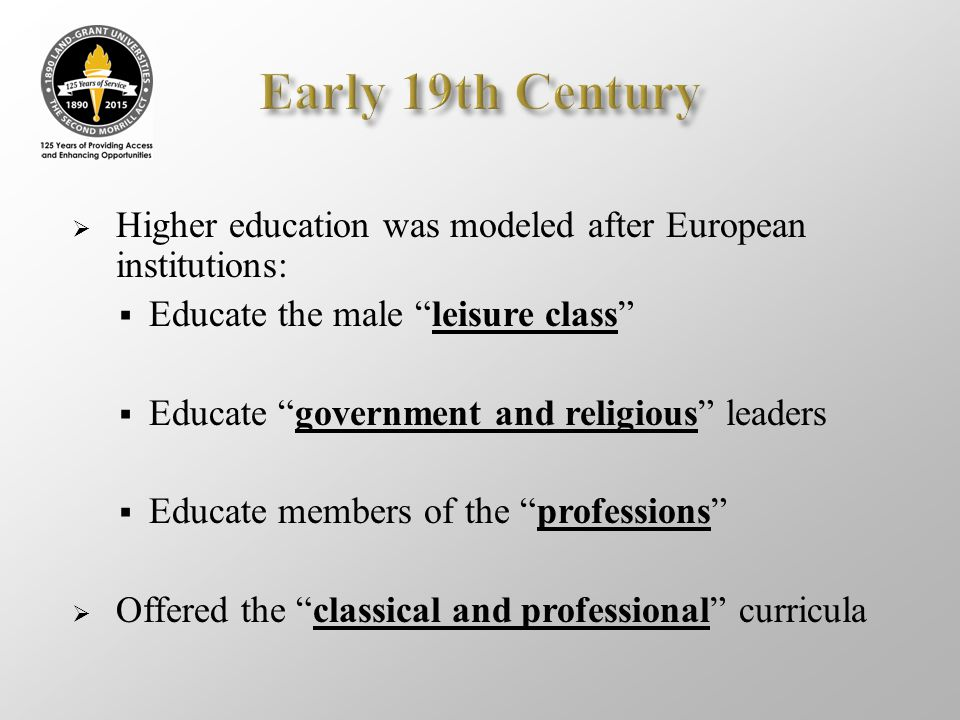 " Higher education was modeled after European institutions:  Educate the male ""leisure class""  Educate ""government and religious"" leaders  Educate"