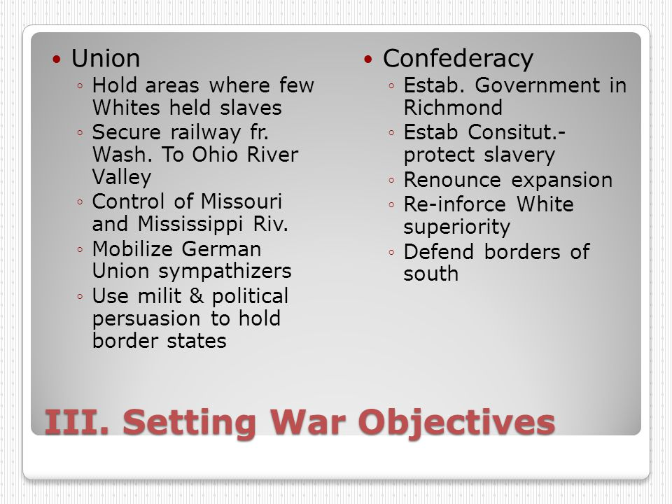 III. Setting War Objectives Union ◦Hold areas where few Whites held slaves ◦Secure railway fr.
