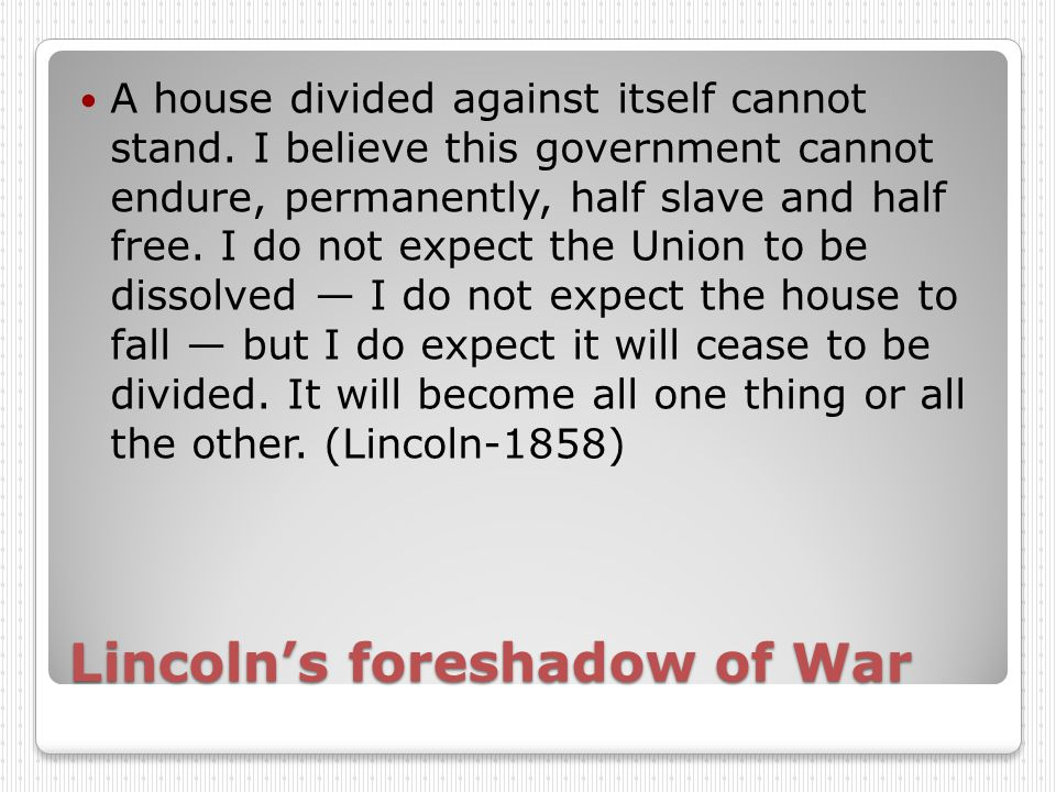 Lincoln's foreshadow of War A house divided against itself cannot stand.