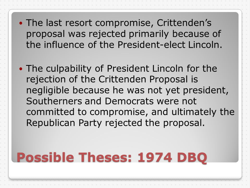 Possible Theses: 1974 DBQ The last resort compromise, Crittenden's proposal was rejected primarily because of the influence of the President-elect Lincoln.