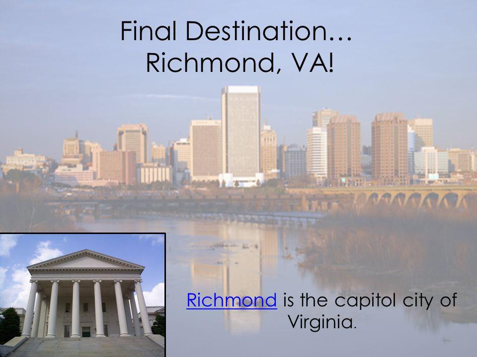 Final Destination… Richmond, VA! RichmondRichmond is the capitol city of Virginia.