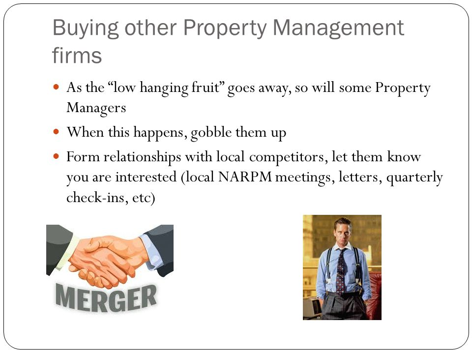 "Buying other Property Management firms As the ""low hanging fruit"" goes away, so will some Property Managers When this happens, gobble them up Form rel"