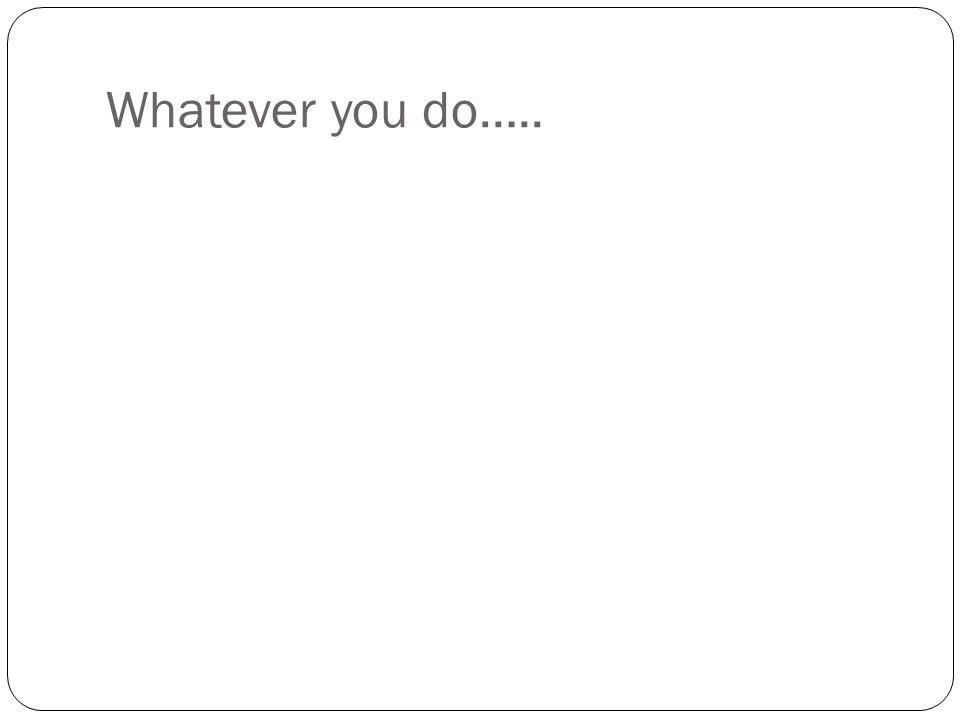Whatever you do…..