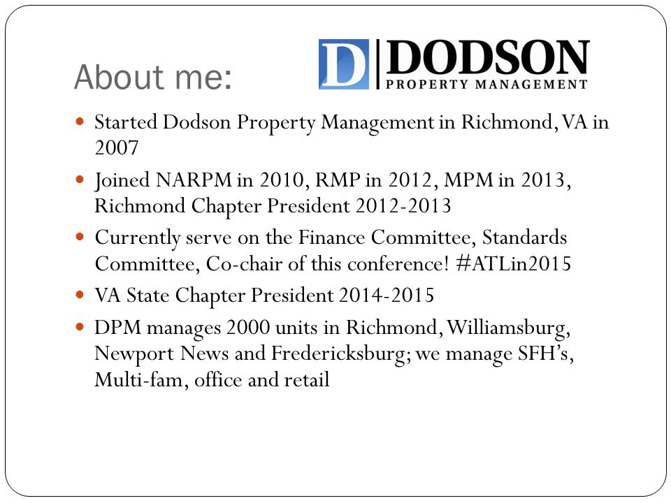 About me: Started Dodson Property Management in Richmond, VA in 2007 Joined NARPM in 2010, RMP in 2012, MPM in 2013, Richmond Chapter President 2012-2