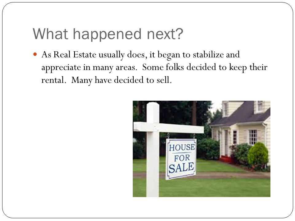 What happened next? As Real Estate usually does, it began to stabilize and appreciate in many areas. Some folks decided to keep their rental. Many hav