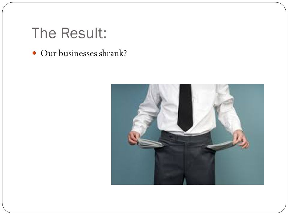 The Result: Our businesses shrank?