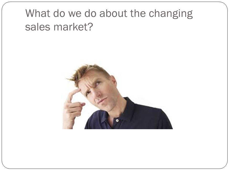 What do we do about the changing sales market?