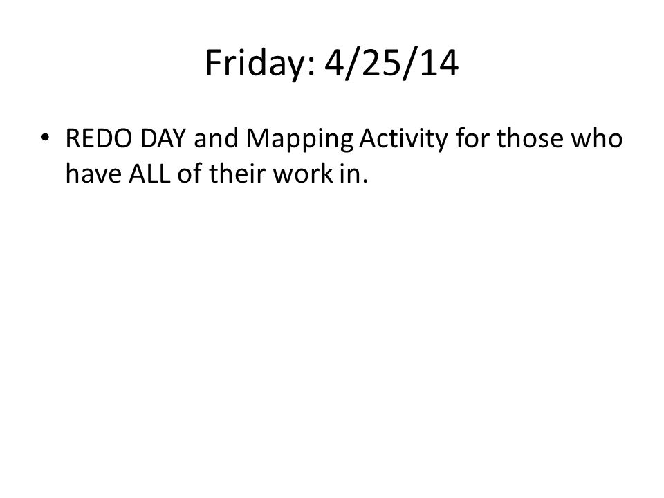 Friday: 4/25/14 REDO DAY and Mapping Activity for those who have ALL of their work in.