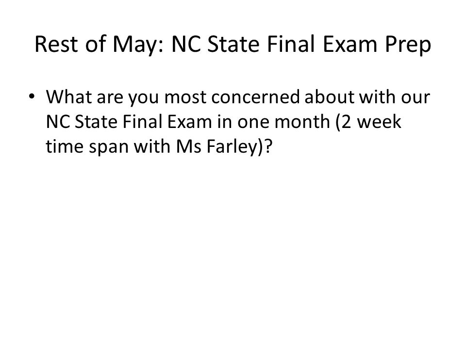 Rest of May: NC State Final Exam Prep What are you most concerned about with our NC State Final Exam in one month (2 week time span with Ms Farley)?