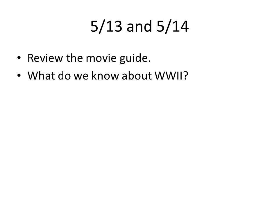 5/13 and 5/14 Review the movie guide. What do we know about WWII?