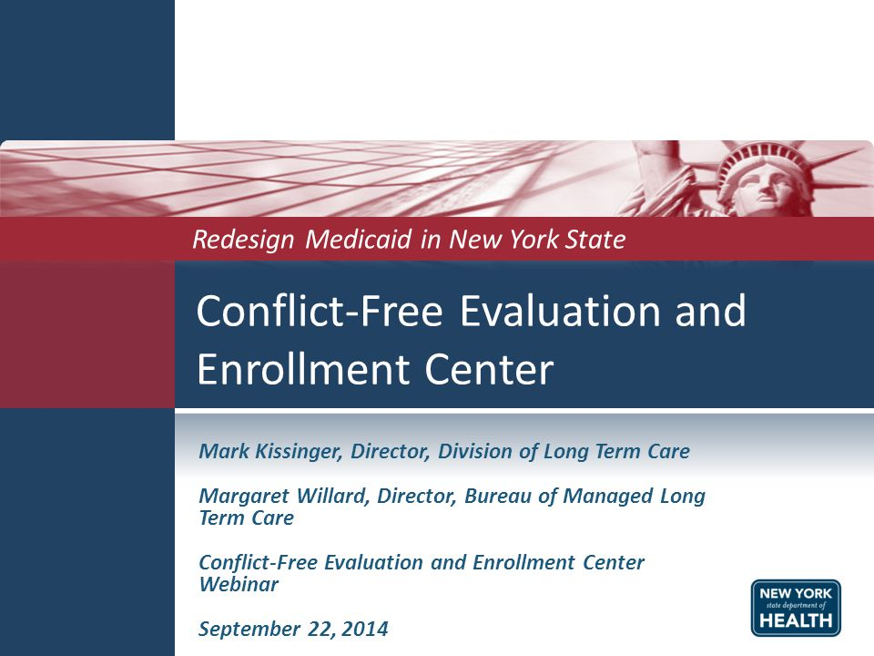 Conflict-Free Evaluation and Enrollment Center Mark Kissinger, Director, Division of Long Term Care Margaret Willard, Director, Bureau of Managed Long