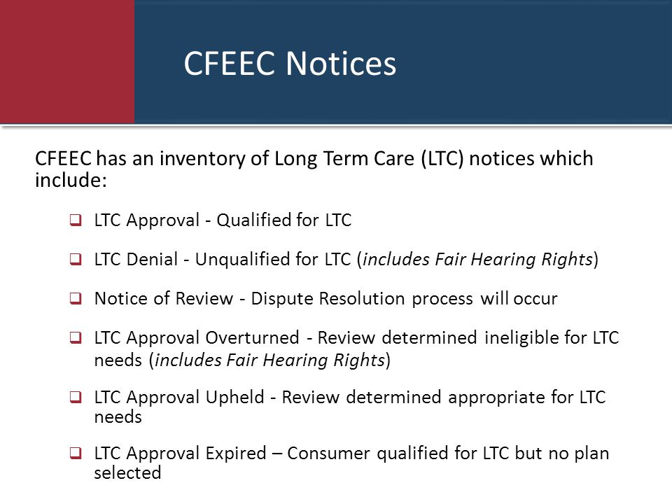 CFEEC Notices CFEEC has an inventory of Long Term Care (LTC) notices which include:  LTC Approval - Qualified for LTC  LTC Denial - Unqualified for LTC (includes Fair Hearing Rights)  Notice of Review - Dispute Resolution process will occur  LTC Approval Overturned - Review determined ineligible for LTC needs (includes Fair Hearing Rights)  LTC Approval Upheld - Review determined appropriate for LTC needs  LTC Approval Expired – Consumer qualified for LTC but no plan selected