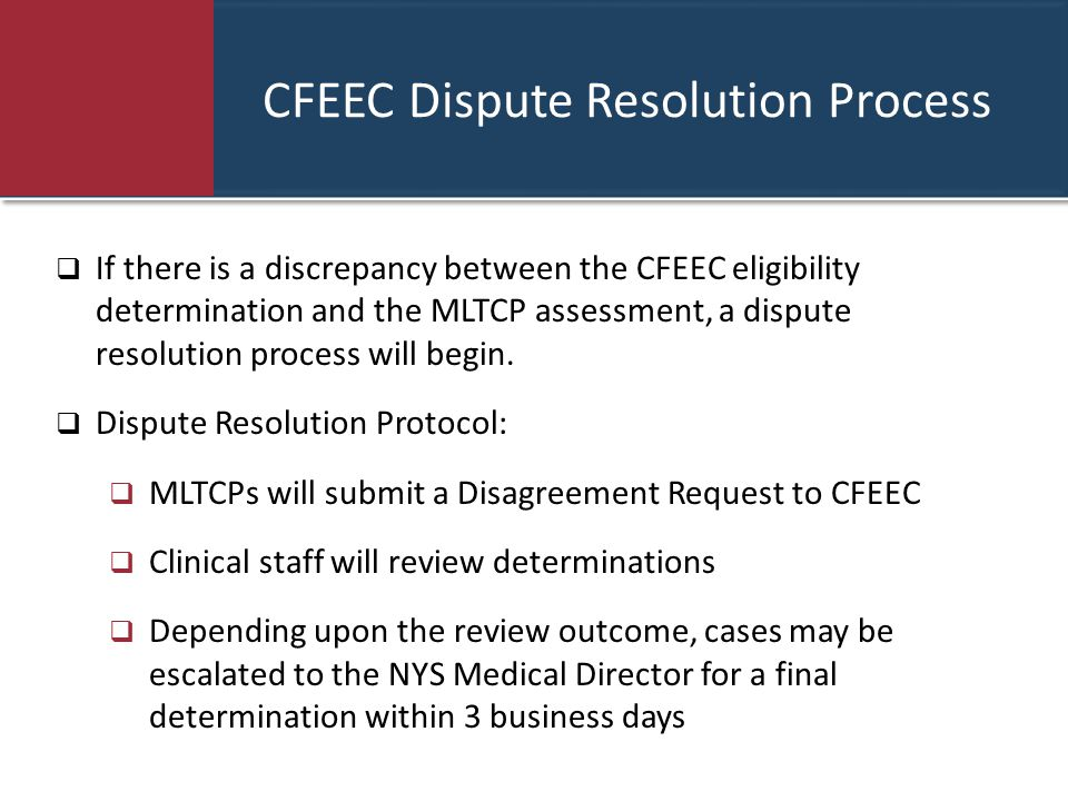 CFEEC Dispute Resolution Process  If there is a discrepancy between the CFEEC eligibility determination and the MLTCP assessment, a dispute resolution process will begin.