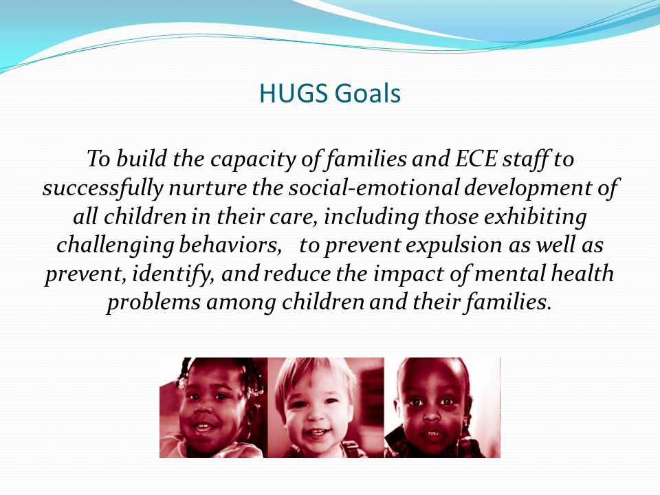 HUGS Approach to Service Delivery Embrace values that support relationship- building and high-quality service provision: Collaborative Family-Centered Culturally Competent Strengths-based Individualize services/strategies Promote consistency across home and classroom settings Utilize hands-on, practical materials