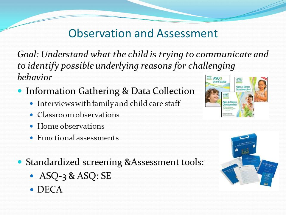 Observation and Assessment Goal: Understand what the child is trying to communicate and to identify possible underlying reasons for challenging behavior Information Gathering & Data Collection Interviews with family and child care staff Classroom observations Home observations Functional assessments Standardized screening &Assessment tools: ASQ-3 & ASQ: SE DECA
