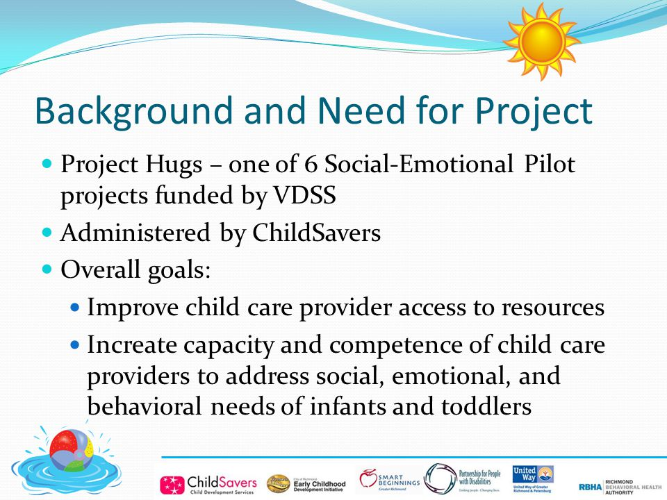 Background and Need for Project Project Hugs – one of 6 Social-Emotional Pilot projects funded by VDSS Administered by ChildSavers Overall goals: Improve child care provider access to resources Increate capacity and competence of child care providers to address social, emotional, and behavioral needs of infants and toddlers