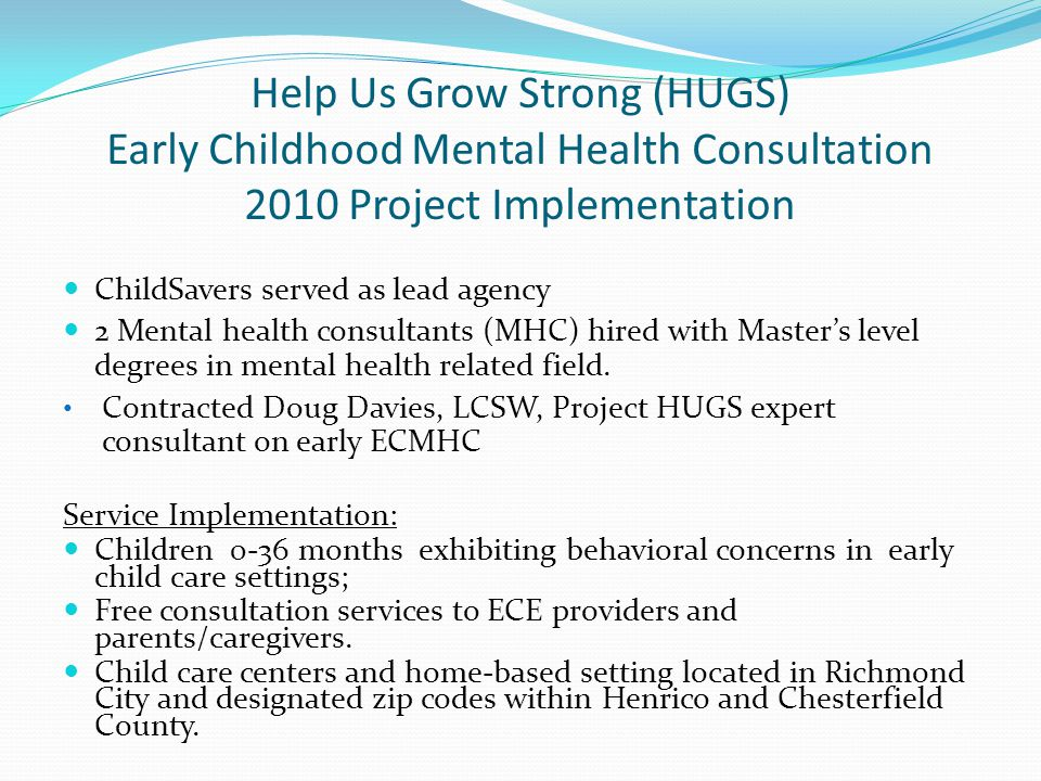 Help Us Grow Strong (HUGS) Early Childhood Mental Health Consultation 2010 Project Implementation ChildSavers served as lead agency 2 Mental health consultants (MHC) hired with Master's level degrees in mental health related field.