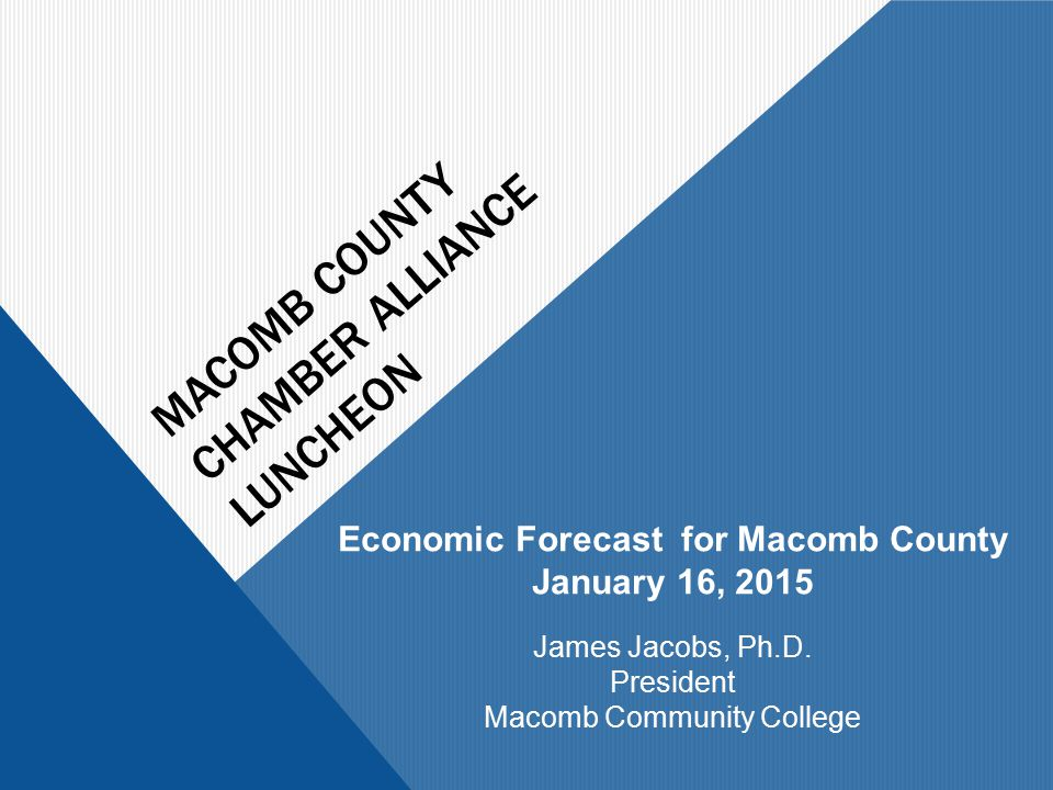 MACOMB COUNTY CHAMBER ALLIANCE LUNCHEON Economic Forecast for Macomb County January 16, 2015 James Jacobs, Ph.D.