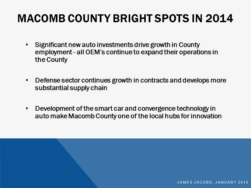 MACOMB COUNTY BRIGHT SPOTS IN 2014 Significant new auto investments drive growth in County employment - all OEM's continue to expand their operations in the County Defense sector continues growth in contracts and develops more substantial supply chain Development of the smart car and convergence technology in auto make Macomb County one of the local hubs for innovation JAMES JACOBS, JANUARY 2015