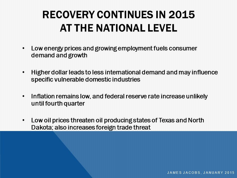 RECOVERY CONTINUES IN 2015 AT THE NATIONAL LEVEL Low energy prices and growing employment fuels consumer demand and growth Higher dollar leads to less international demand and may influence specific vulnerable domestic industries Inflation remains low, and federal reserve rate increase unlikely until fourth quarter Low oil prices threaten oil producing states of Texas and North Dakota; also increases foreign trade threat JAMES JACOBS, JANUARY 2015