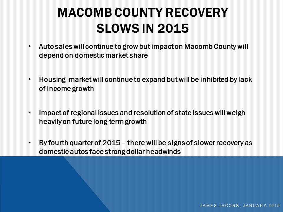 MACOMB COUNTY RECOVERY SLOWS IN 2015 Auto sales will continue to grow but impact on Macomb County will depend on domestic market share Housing market will continue to expand but will be inhibited by lack of income growth Impact of regional issues and resolution of state issues will weigh heavily on future long-term growth By fourth quarter of 2015 – there will be signs of slower recovery as domestic autos face strong dollar headwinds JAMES JACOBS, JANUARY 2015