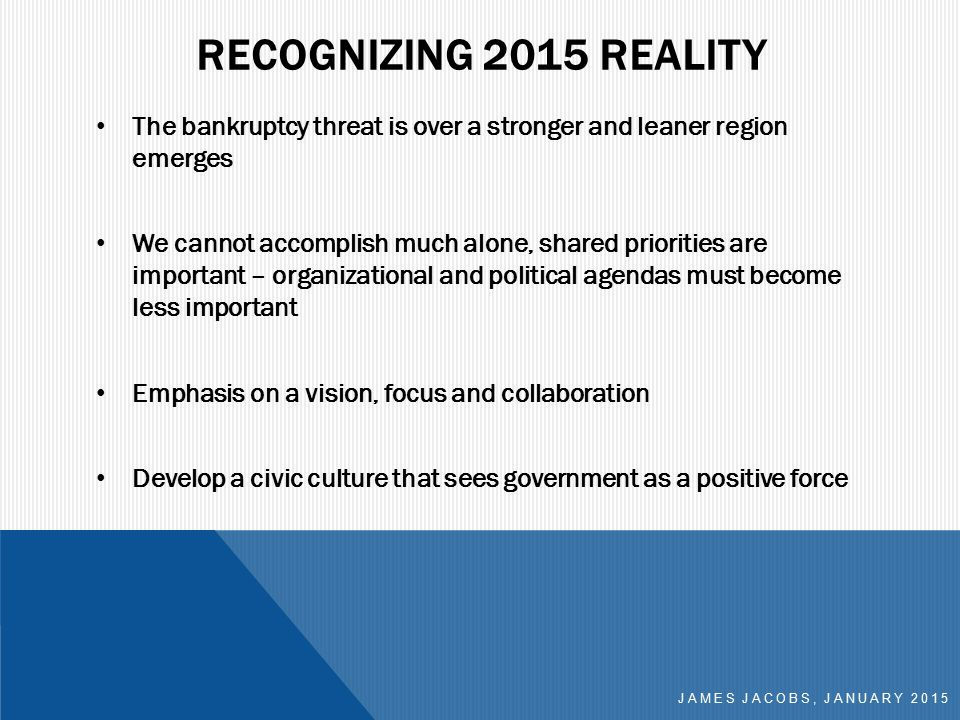 RECOGNIZING 2015 REALITY The bankruptcy threat is over a stronger and leaner region emerges We cannot accomplish much alone, shared priorities are important – organizational and political agendas must become less important Emphasis on a vision, focus and collaboration Develop a civic culture that sees government as a positive force JAMES JACOBS, JANUARY 2015