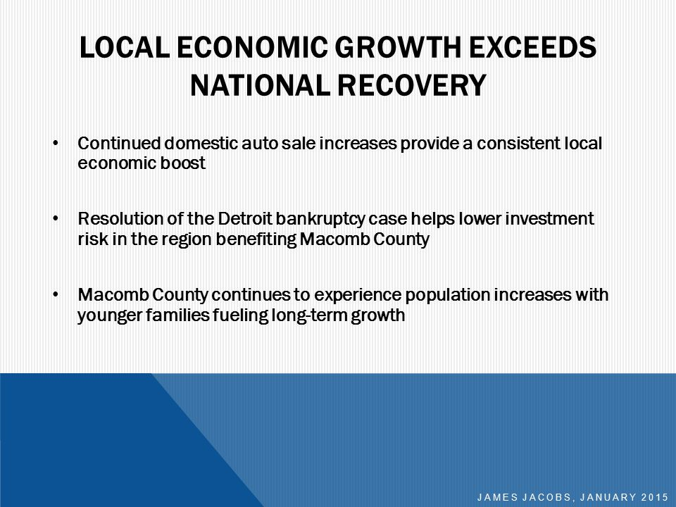 LOCAL ECONOMIC GROWTH EXCEEDS NATIONAL RECOVERY Continued domestic auto sale increases provide a consistent local economic boost Resolution of the Detroit bankruptcy case helps lower investment risk in the region benefiting Macomb County Macomb County continues to experience population increases with younger families fueling long-term growth JAMES JACOBS, JANUARY 2015