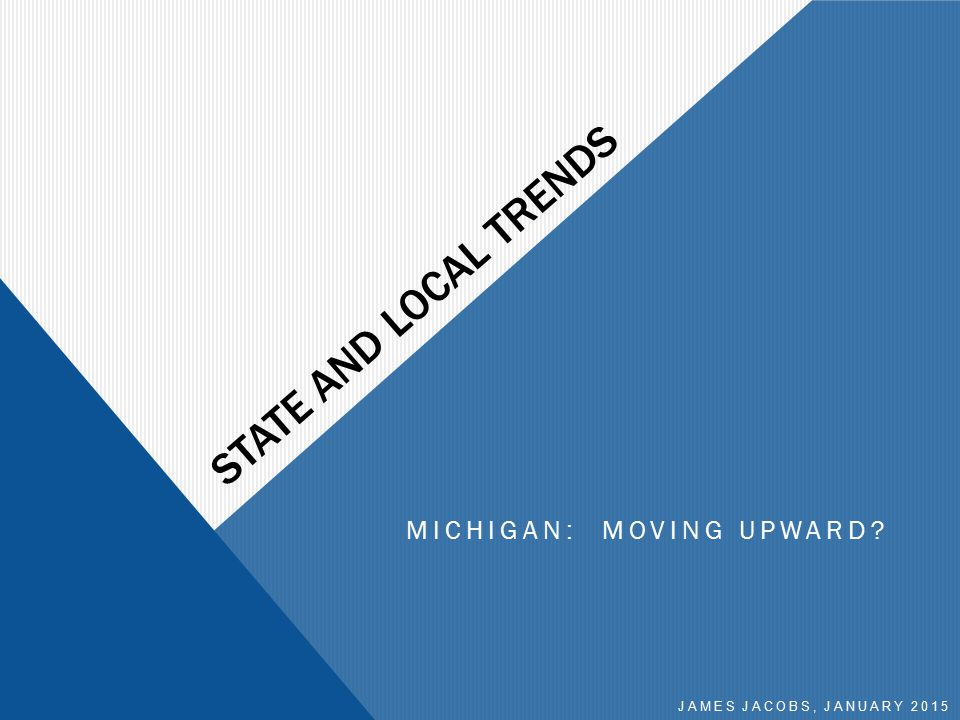 STATE AND LOCAL TRENDS MICHIGAN: MOVING UPWARD? JAMES JACOBS, JANUARY 2015