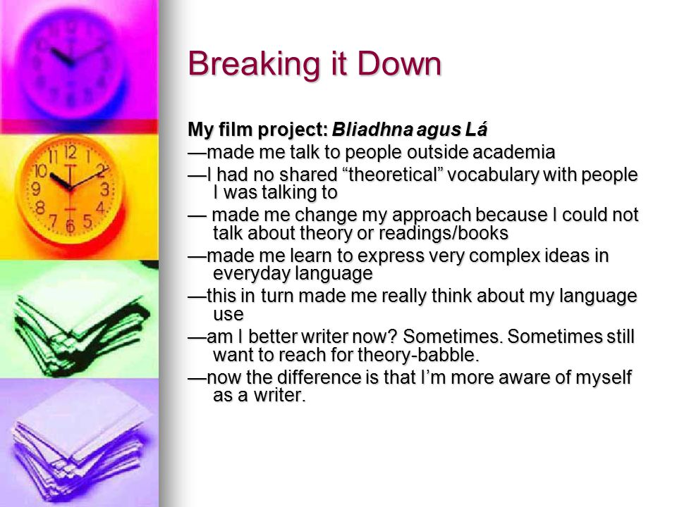 Breaking it Down My film project: Bliadhna agus Lá —made me talk to people outside academia —I had no shared theoretical vocabulary with people I was talking to — made me change my approach because I could not talk about theory or readings/books —made me learn to express very complex ideas in everyday language —this in turn made me really think about my language use —am I better writer now.
