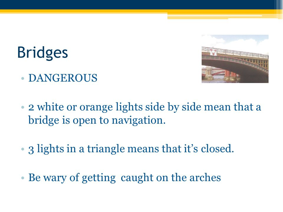 Bridges DANGEROUS 2 white or orange lights side by side mean that a bridge is open to navigation.