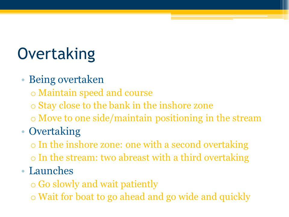 Overtaking Being overtaken o Maintain speed and course o Stay close to the bank in the inshore zone o Move to one side/maintain positioning in the stream Overtaking o In the inshore zone: one with a second overtaking o In the stream: two abreast with a third overtaking Launches o Go slowly and wait patiently o Wait for boat to go ahead and go wide and quickly