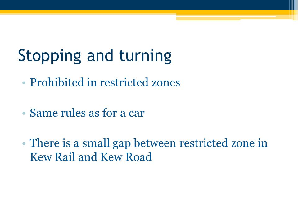 Stopping and turning Prohibited in restricted zones Same rules as for a car There is a small gap between restricted zone in Kew Rail and Kew Road