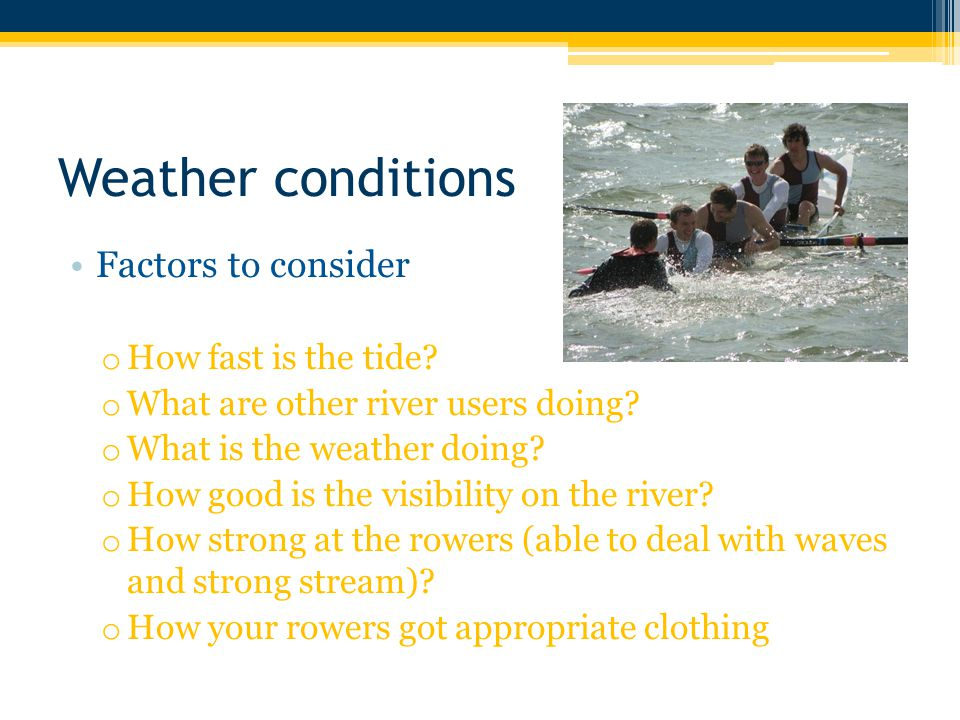 Weather conditions Factors to consider o How fast is the tide.