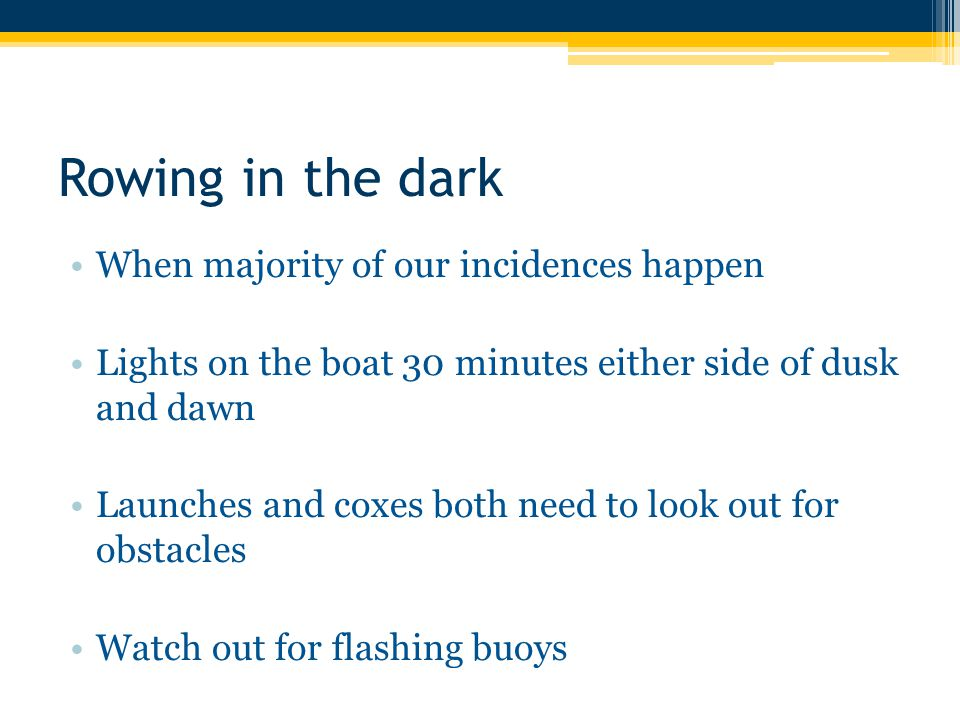 Rowing in the dark When majority of our incidences happen Lights on the boat 30 minutes either side of dusk and dawn Launches and coxes both need to look out for obstacles Watch out for flashing buoys