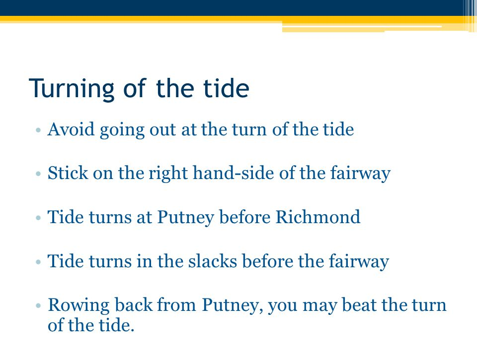 Turning of the tide Avoid going out at the turn of the tide Stick on the right hand-side of the fairway Tide turns at Putney before Richmond Tide turns in the slacks before the fairway Rowing back from Putney, you may beat the turn of the tide.