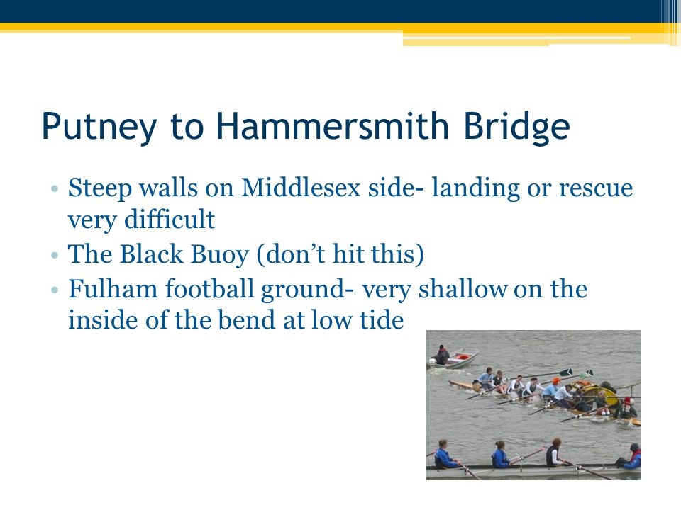 Putney to Hammersmith Bridge Steep walls on Middlesex side- landing or rescue very difficult The Black Buoy (don't hit this) Fulham football ground- v