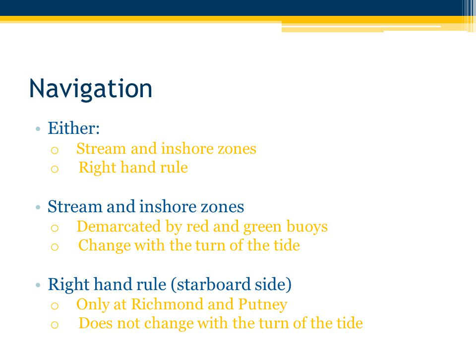 Navigation Either: o Stream and inshore zones o Right hand rule Stream and inshore zones o Demarcated by red and green buoys o Change with the turn of the tide Right hand rule (starboard side) o Only at Richmond and Putney o Does not change with the turn of the tide