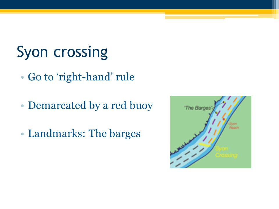 Syon crossing Go to 'right-hand' rule Demarcated by a red buoy Landmarks: The barges