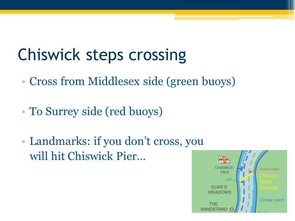 Chiswick steps crossing Cross from Middlesex side (green buoys) To Surrey side (red buoys) Landmarks: if you don't cross, you will hit Chiswick Pier…