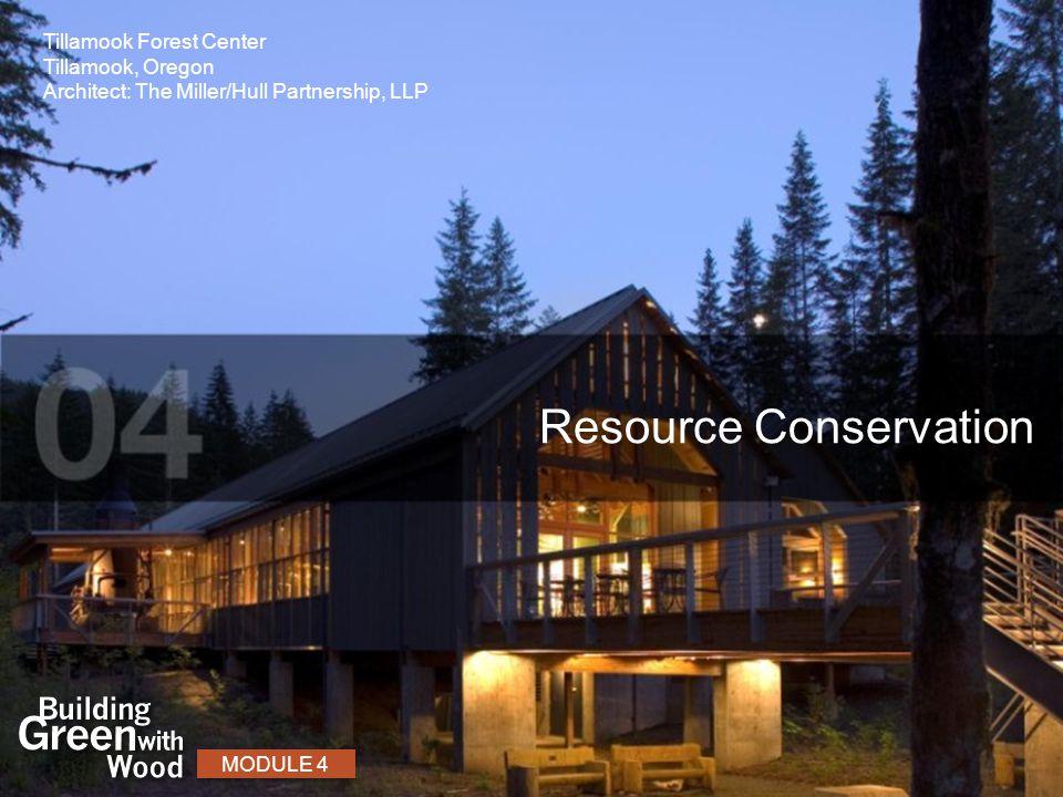 Resource Conservation MODULE 4 Tillamook Forest Center Tillamook, Oregon Architect: The Miller/Hull Partnership, LLP