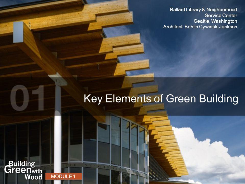 Key Elements of Green Building MODULE 1 Ballard Library & Neighborhood Service Center Seattle, Washington Architect: Bohlin Cywinski Jackson