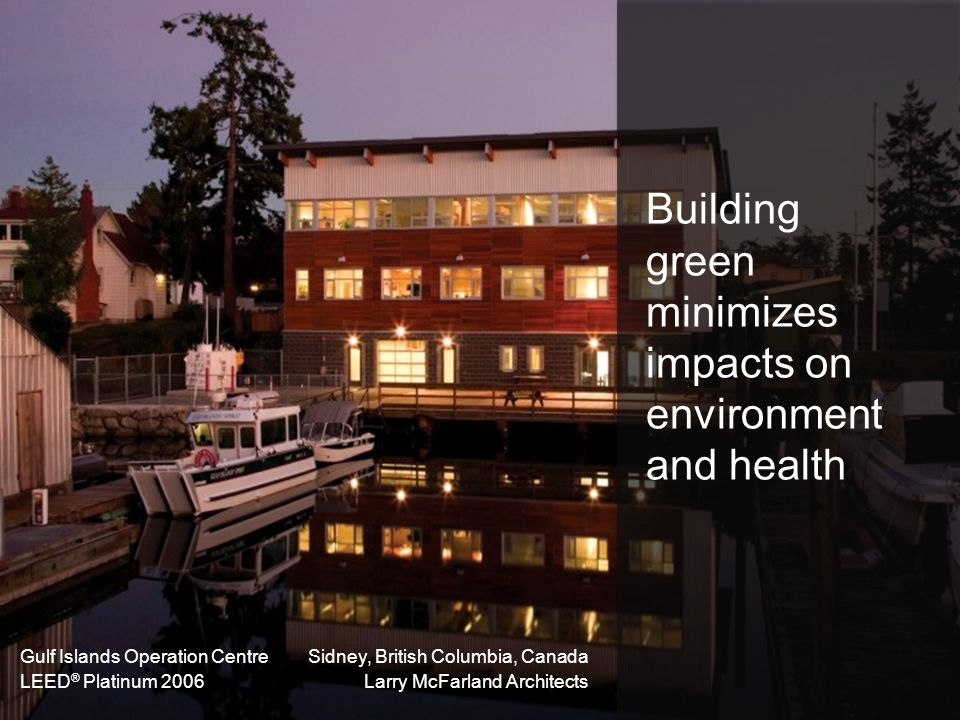 Building green minimizes impacts on environment and health Gulf Islands Operation Centre LEED ® Platinum 2006 Sidney, British Columbia, Canada Larry M