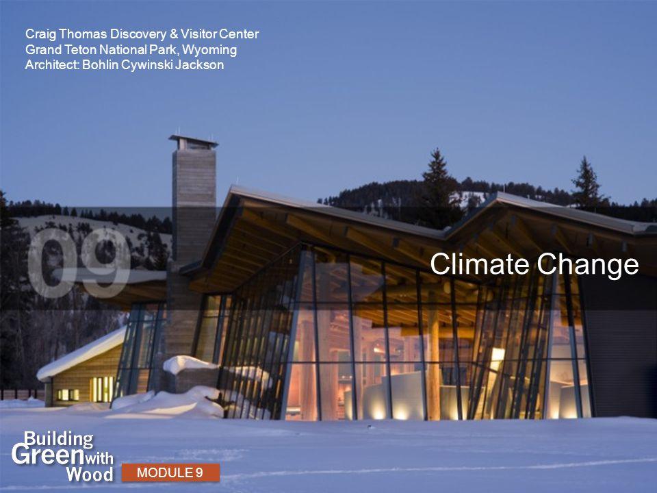 Climate Change MODULE 9 Craig Thomas Discovery & Visitor Center Grand Teton National Park, Wyoming Architect: Bohlin Cywinski Jackson