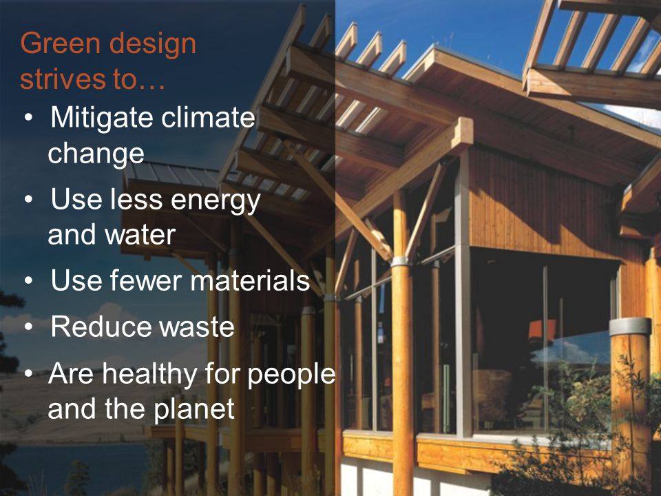 Green design strives to… Mitigate climate change Use less energy and water Use fewer materials Reduce waste Are healthy for people and the planet