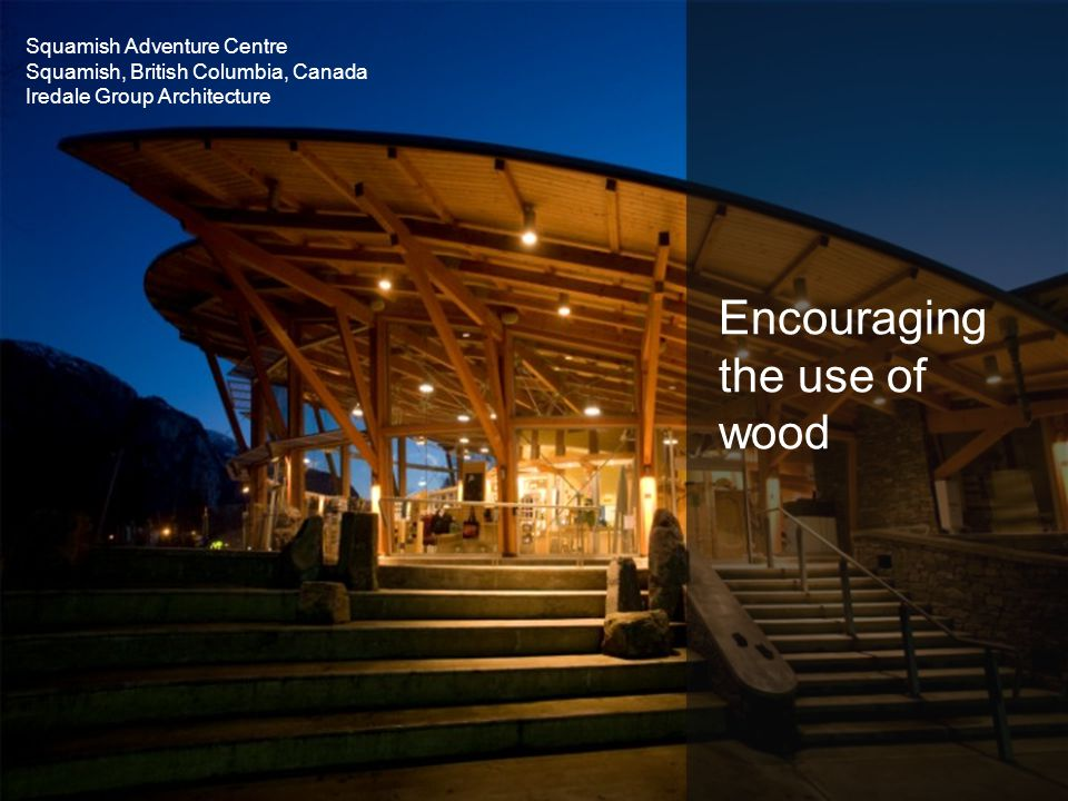 Encouraging the use of wood Squamish Adventure Centre Squamish, British Columbia, Canada Iredale Group Architecture