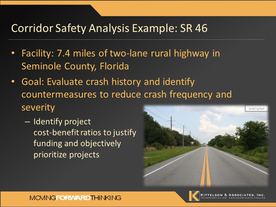 Corridor Safety Analysis Example: SR 46 Facility: 7.4 miles of two-lane rural highway in Seminole County, Florida Goal: Evaluate crash history and identify countermeasures to reduce crash frequency and severity – Identify project cost-benefit ratios to justify funding and objectively prioritize projects