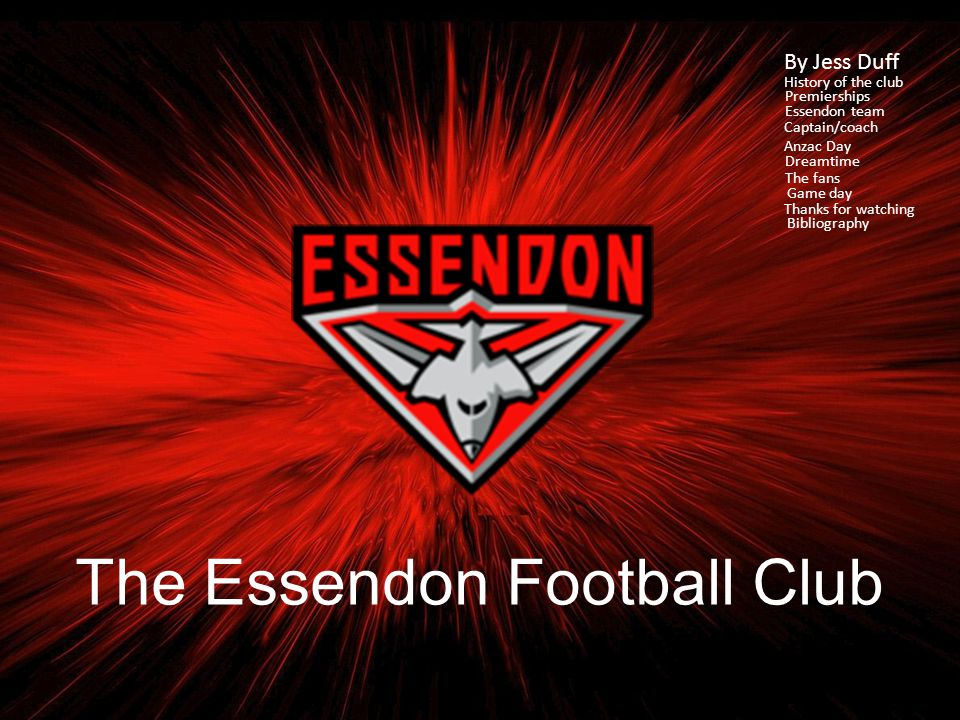 The Essendon Football Club By Jess Duff History of the club Premierships Essendon team Captain/coach Anzac Day Dreamtime The fans Game day Thanks for watching Bibliography