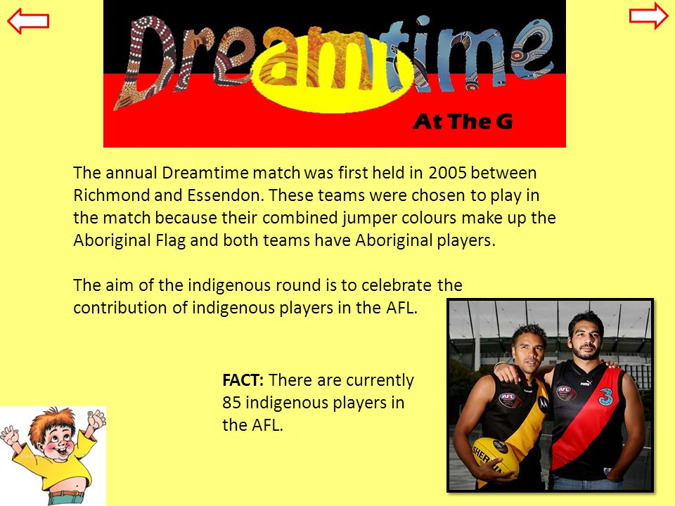 At The G The annual Dreamtime match was first held in 2005 between Richmond and Essendon.