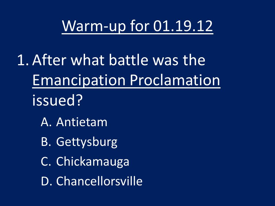 Warm-up for 01.19.12 1.After what battle was the Emancipation Proclamation issued.