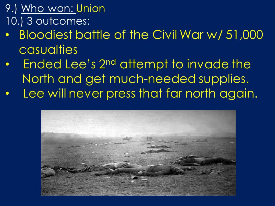 9.) Who won: Union 10.) 3 outcomes: Bloodiest battle of the Civil War w/ 51,000 casualties Ended Lee's 2 nd attempt to invade the North and get much-needed supplies.